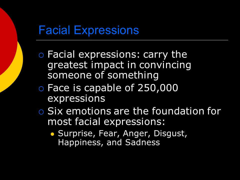 Facial Expressions Facial expressions: carry the greatest impact in convincing someone of something.