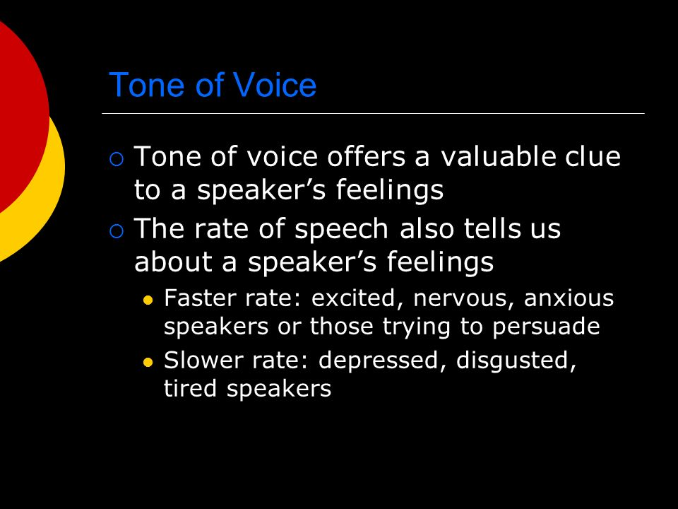 Tone of Voice Tone of voice offers a valuable clue to a speaker's feelings. The rate of speech also tells us about a speaker's feelings.
