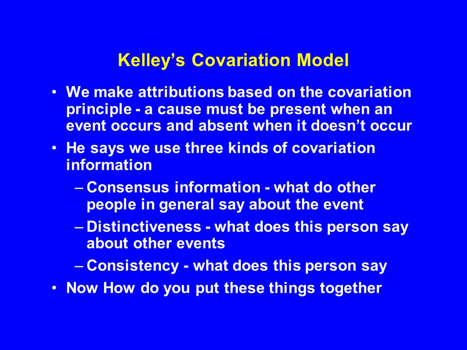 kelley s covariation model The attribution of causes to the behavior of people is called: (p73)  according to  kelley's covariation model, in these circumstances you will make: (p76.