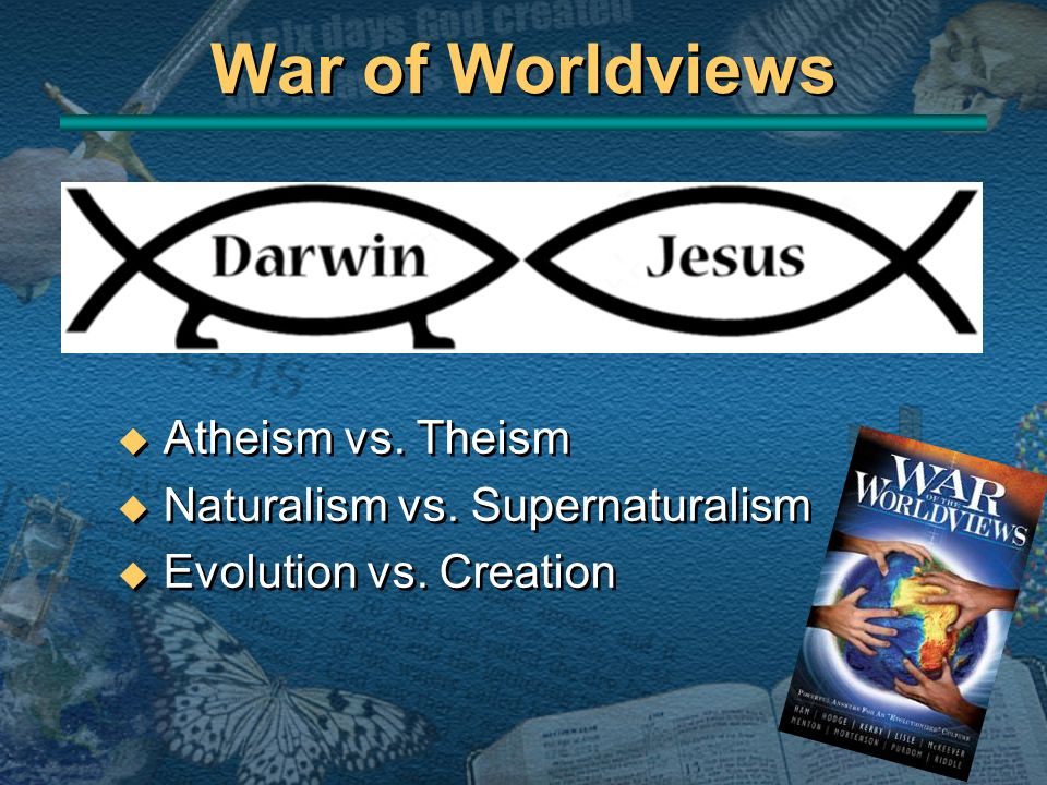 War of Worldviews Atheism vs. Theism Naturalism vs. Supernaturalism