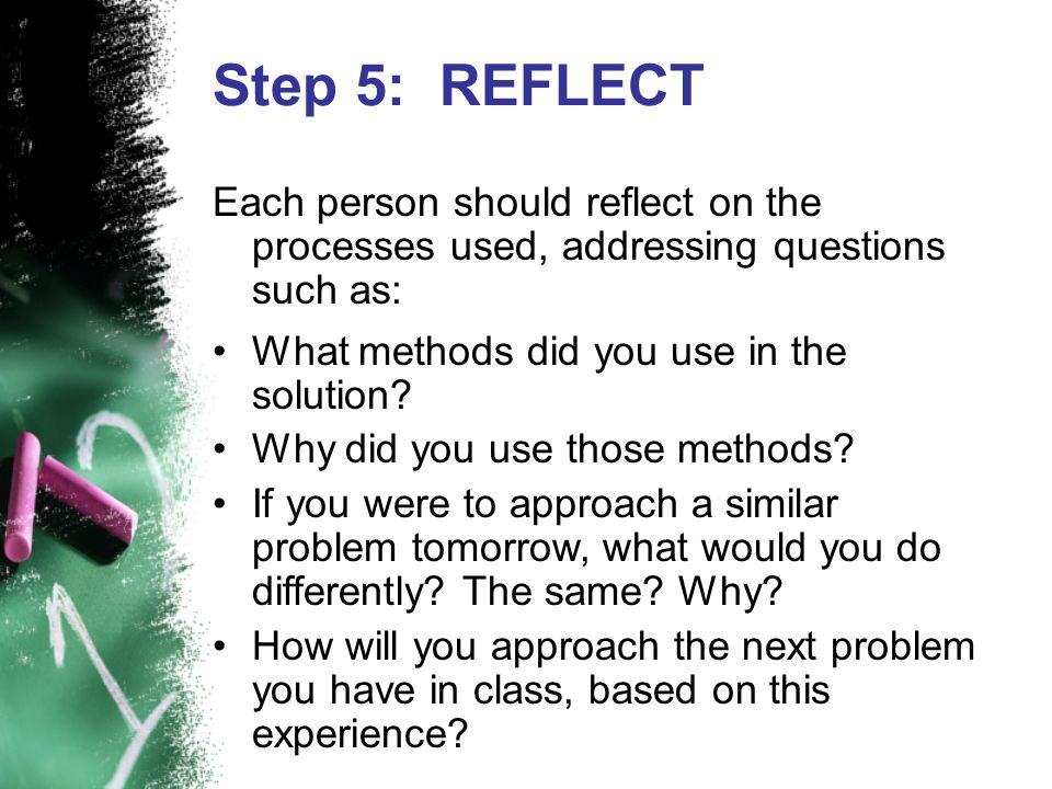Step 5: REFLECT Each person should reflect on the processes used, addressing questions such as: What methods did you use in the solution