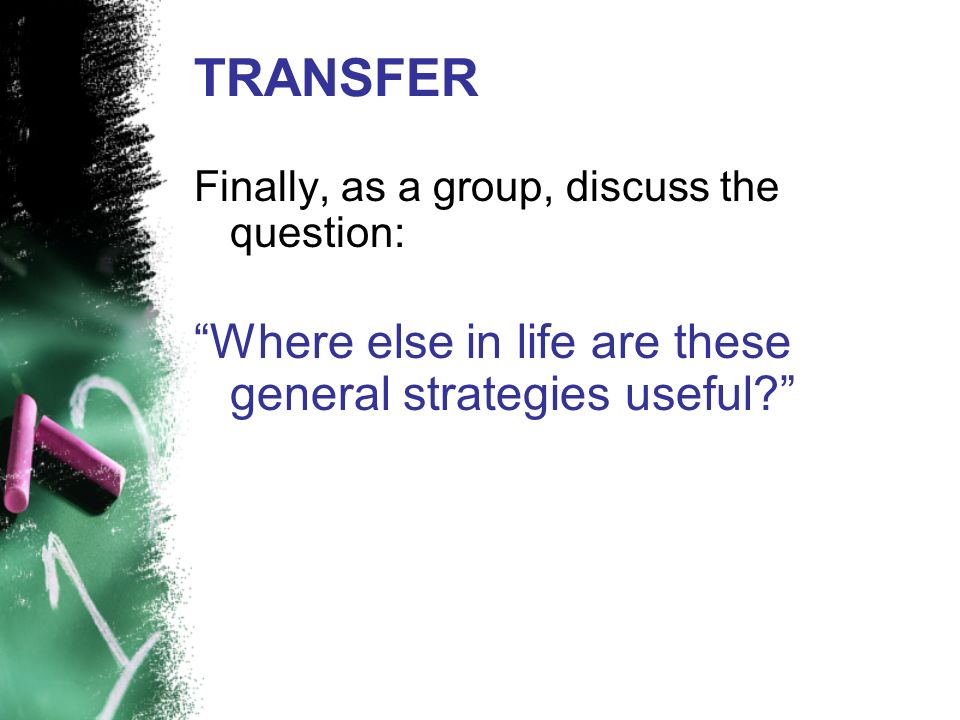 TRANSFER Where else in life are these general strategies useful