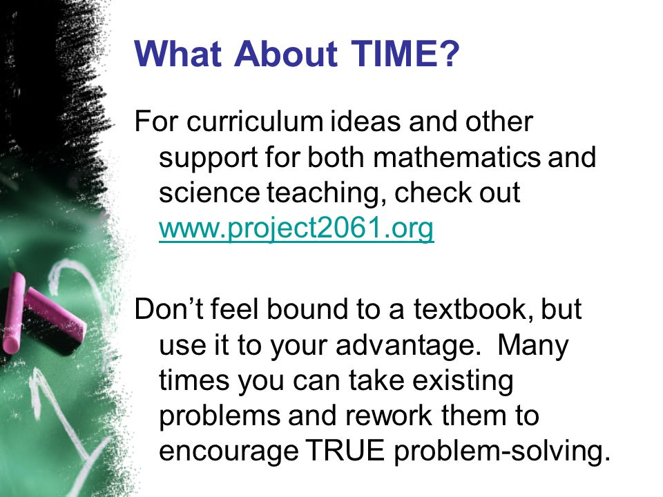 What About TIME For curriculum ideas and other support for both mathematics and science teaching, check out www.project2061.org.