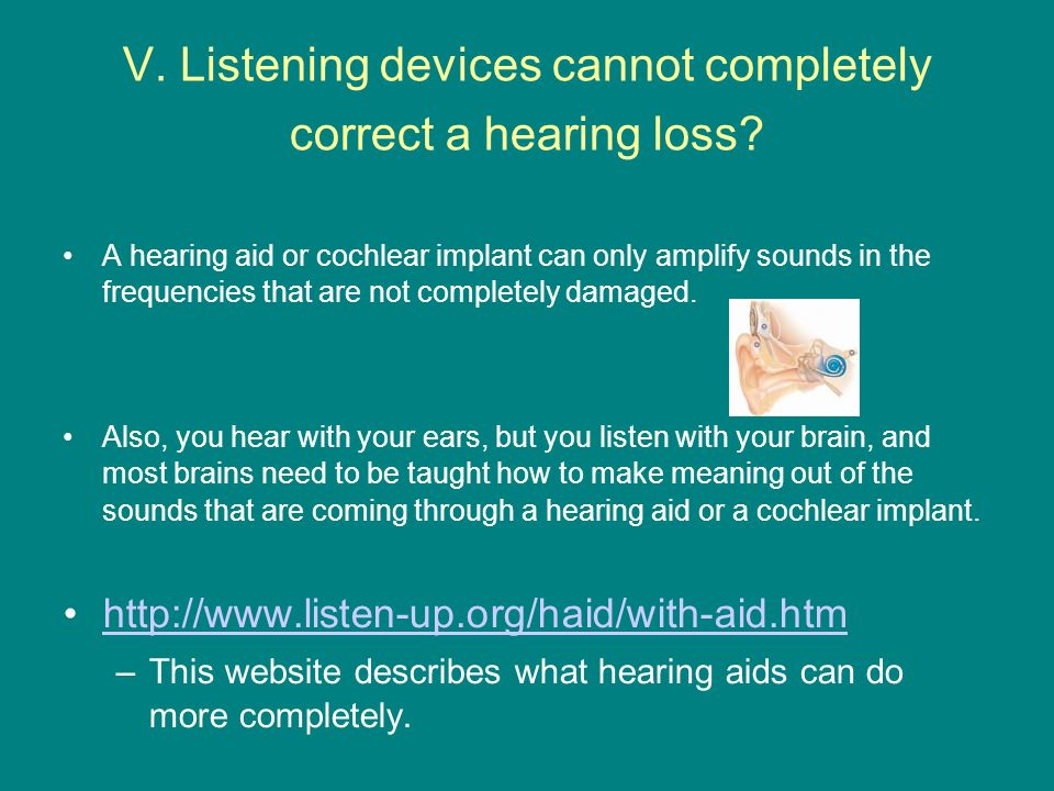 V. Listening devices cannot completely correct a hearing loss