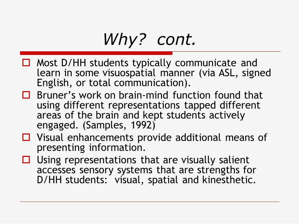 Why cont. Most D/HH students typically communicate and learn in some visuospatial manner (via ASL, signed English, or total communication).