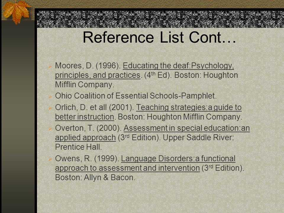 Reference List Cont… Moores, D. (1996). Educating the deaf:Psychology, principles, and practices. (4th Ed). Boston: Houghton Mifflin Company.