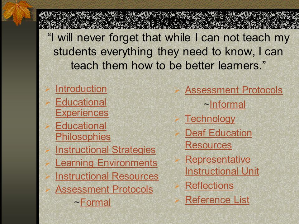 Index I will never forget that while I can not teach my students everything they need to know, I can teach them how to be better learners.