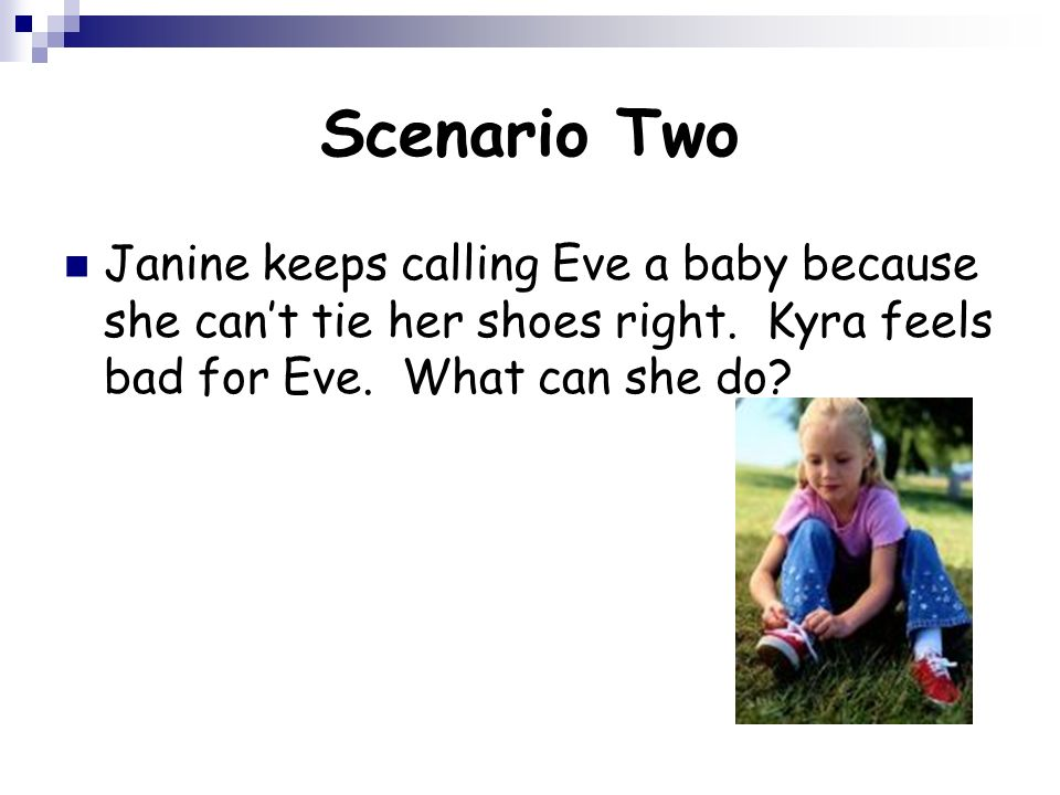 Scenario Two Janine keeps calling Eve a baby because she can't tie her shoes right.