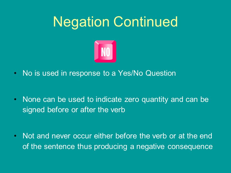 Negation Continued No is used in response to a Yes/No Question
