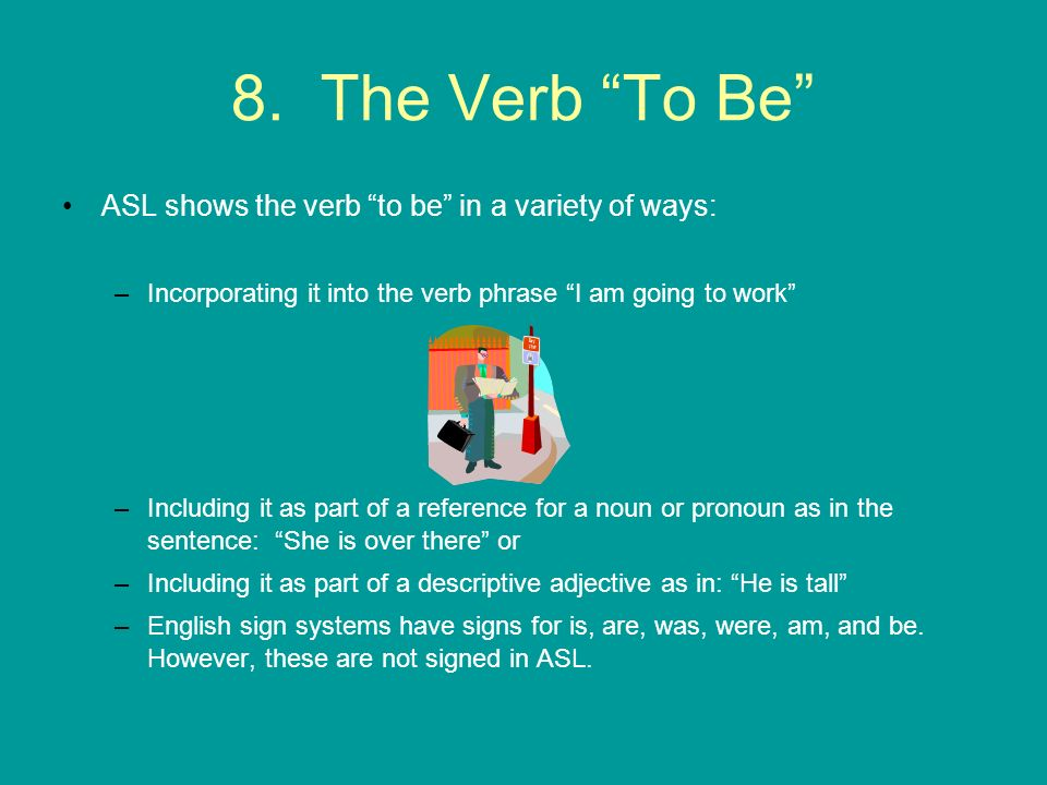 8. The Verb To Be ASL shows the verb to be in a variety of ways: