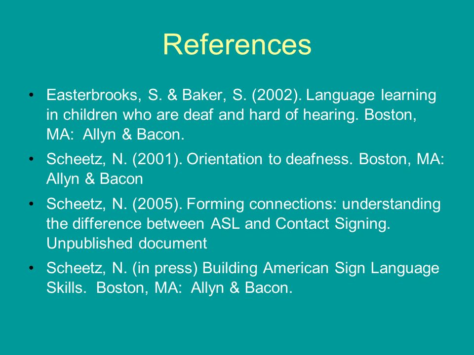 References Easterbrooks, S. & Baker, S. (2002). Language learning in children who are deaf and hard of hearing. Boston, MA: Allyn & Bacon.