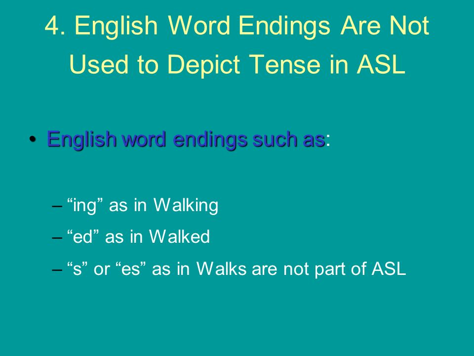 4. English Word Endings Are Not Used to Depict Tense in ASL
