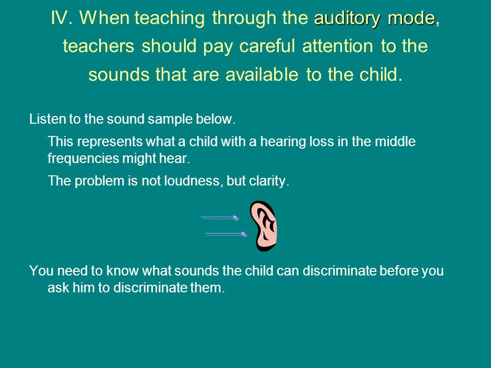 IV. When teaching through the auditory mode, teachers should pay careful attention to the sounds that are available to the child.