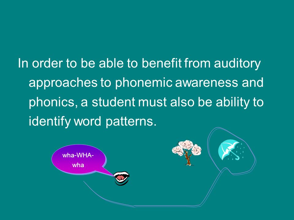 In order to be able to benefit from auditory approaches to phonemic awareness and phonics, a student must also be ability to identify word patterns.