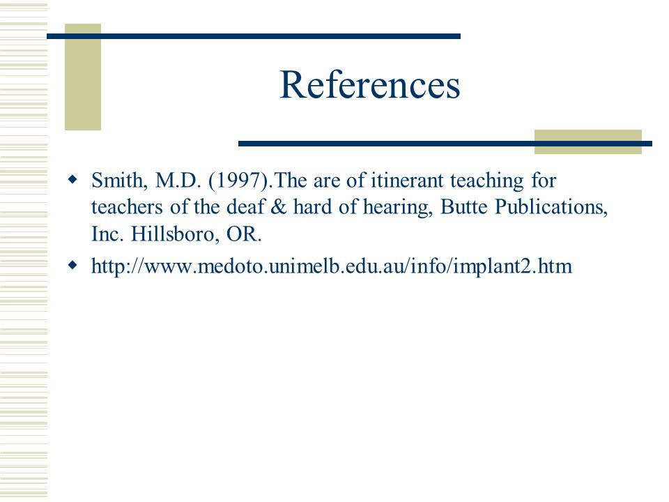 References Smith, M.D. (1997).The are of itinerant teaching for teachers of the deaf & hard of hearing, Butte Publications, Inc. Hillsboro, OR.