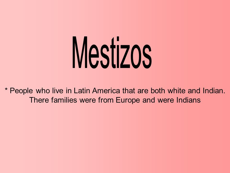 Mestizos * People who live in Latin America that are both white and Indian.