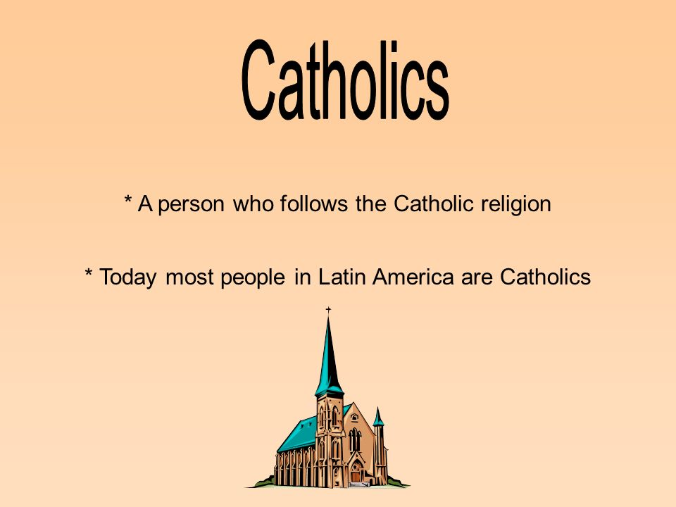 Catholics * A person who follows the Catholic religion
