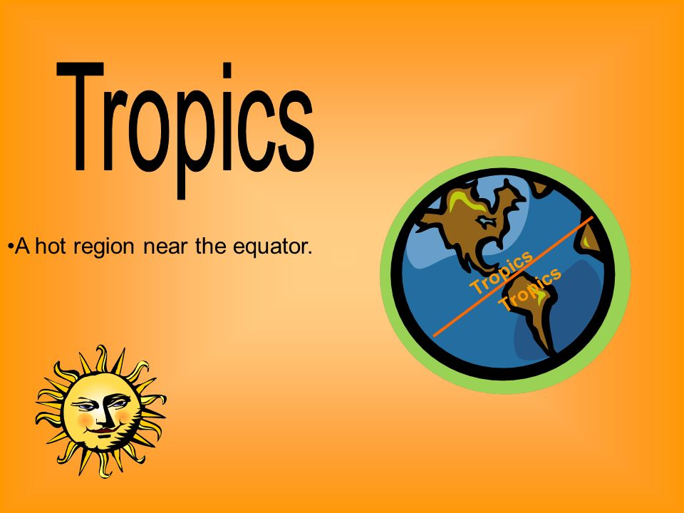 Tropics A hot region near the equator. Tropics Tropics