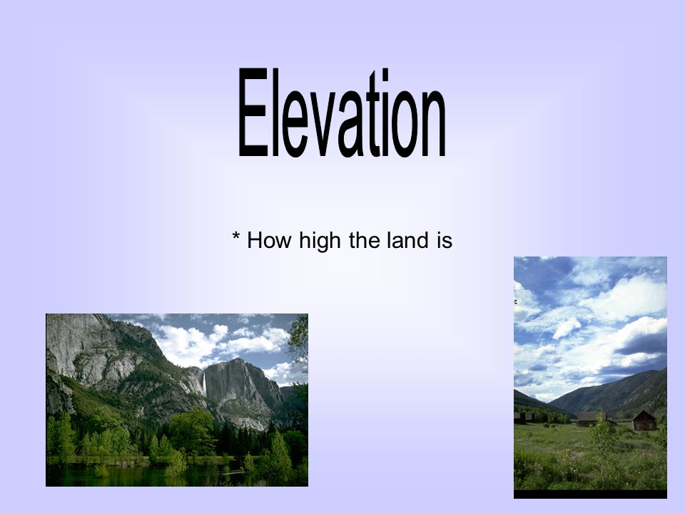 Elevation * How high the land is