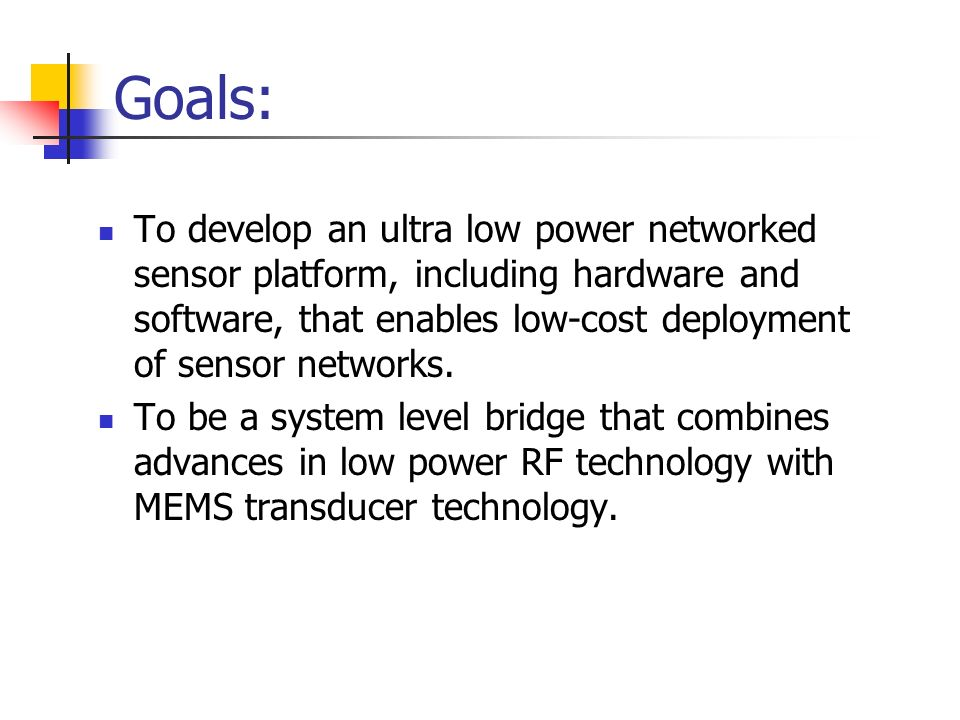 Goals: To develop an ultra low power networked sensor platform, including hardware and software, that enables low-cost deployment of sensor networks.