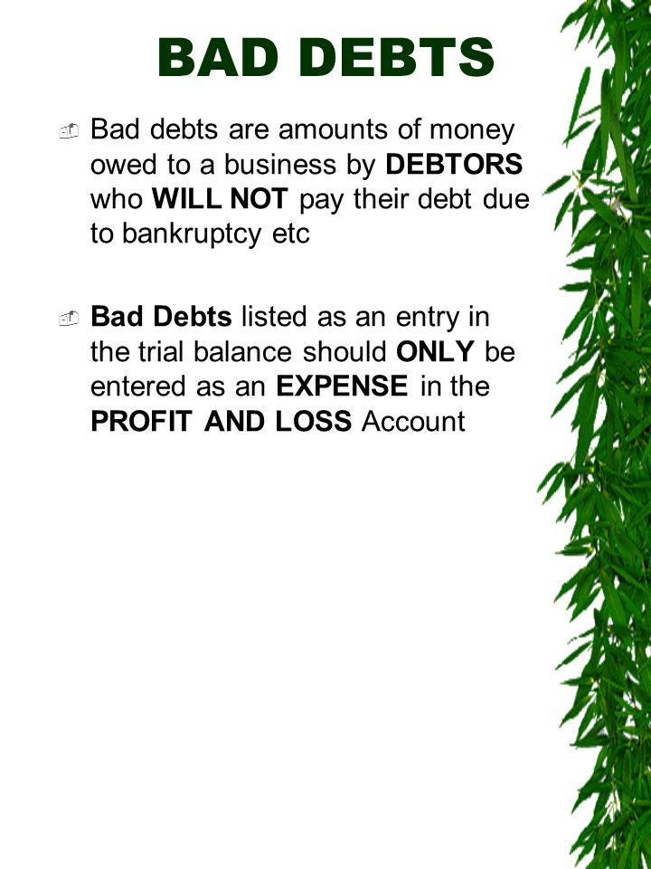 BAD DEBTS Bad debts are amounts of money owed to a business by DEBTORS who WILL NOT pay their debt due to bankruptcy etc.