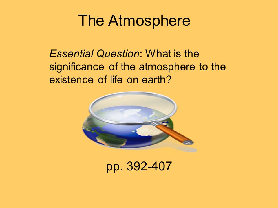 The Atmosphere Essential Question: What is the significance of the atmosphere to the existence of life on earth