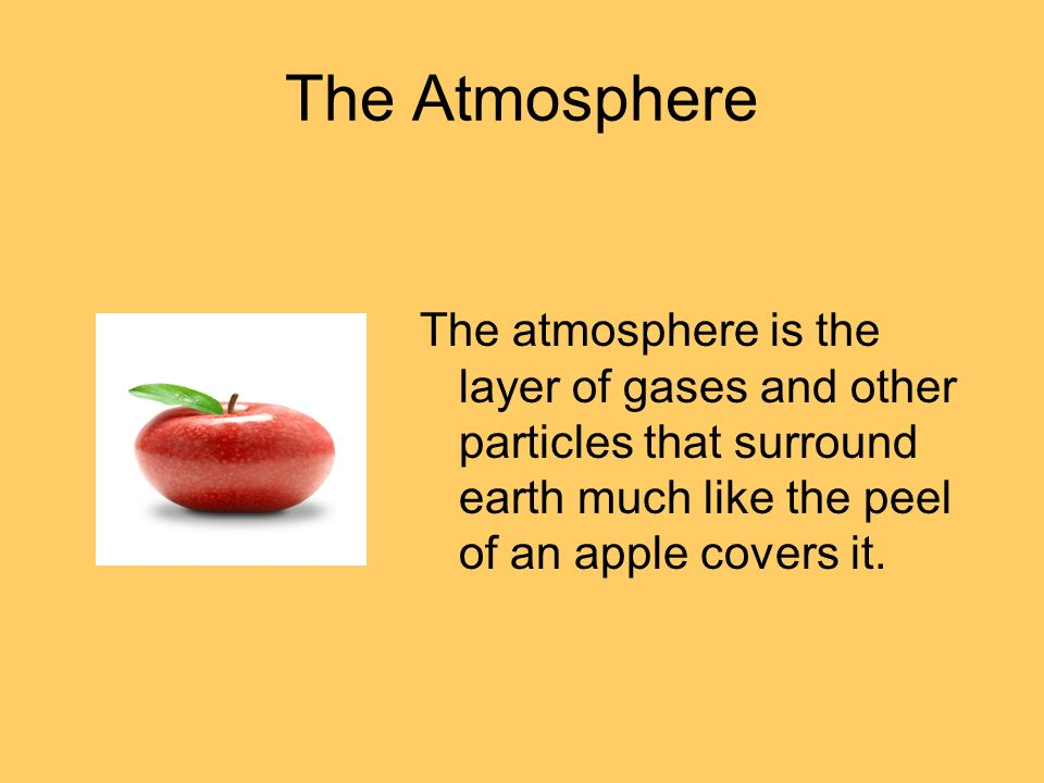 The Atmosphere The atmosphere is the layer of gases and other particles that surround earth much like the peel of an apple covers it.