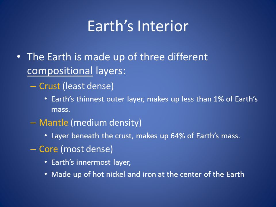 Earth's Interior The Earth is made up of three different compositional layers: Crust (least dense)