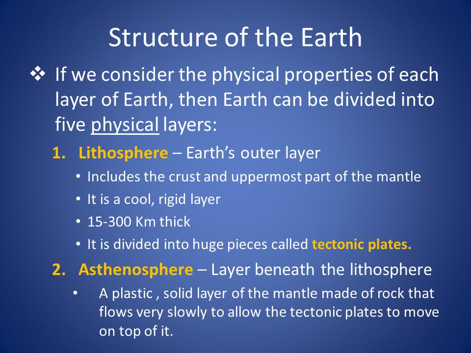 Structure of the Earth If we consider the physical properties of each layer of Earth, then Earth can be divided into five physical layers: