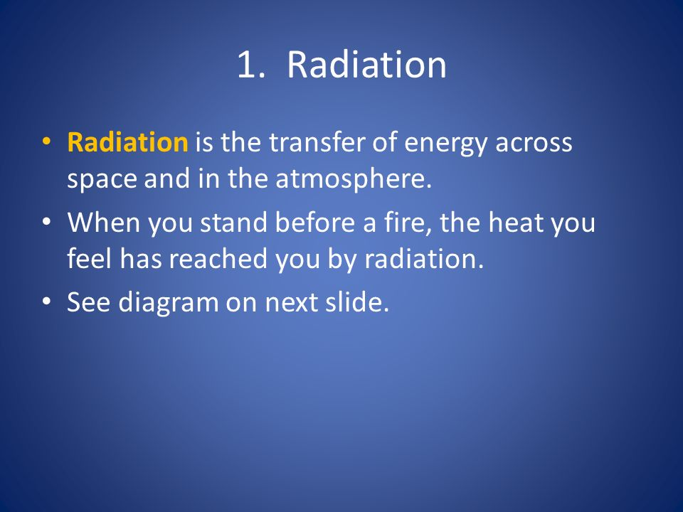 1. Radiation Radiation is the transfer of energy across space and in the atmosphere.