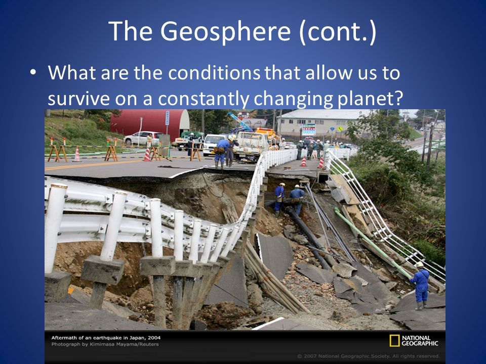 The Geosphere (cont.) What are the conditions that allow us to survive on a constantly changing planet