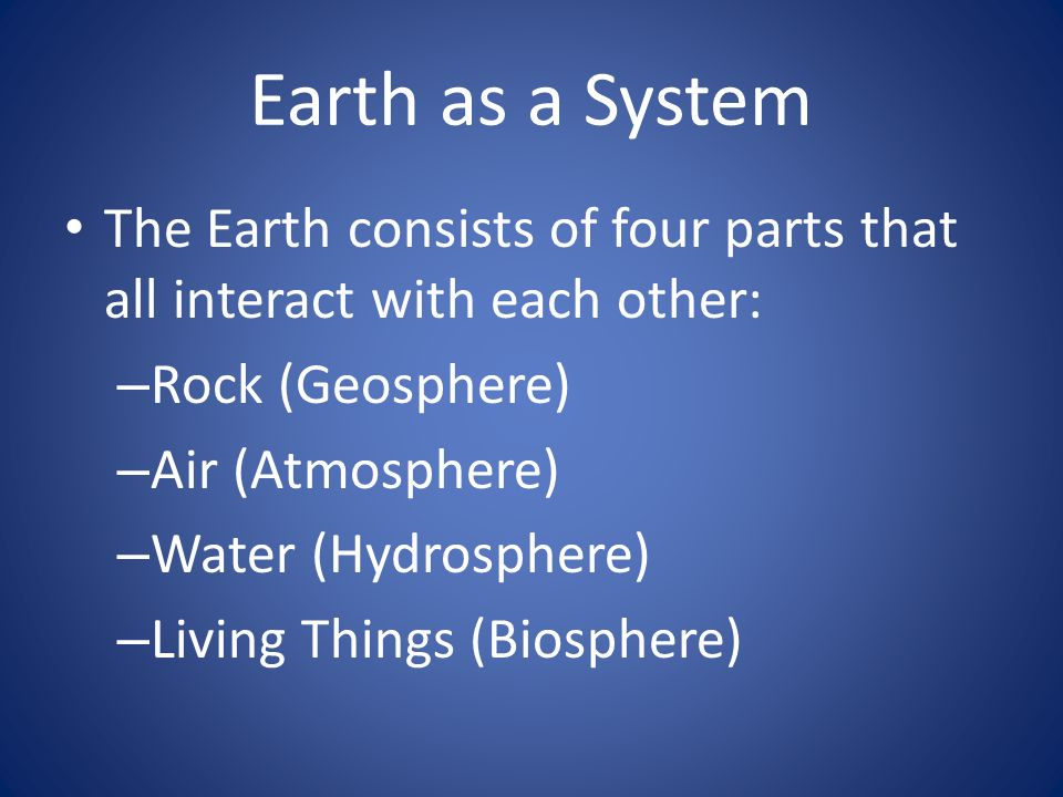Earth as a System The Earth consists of four parts that all interact with each other: Rock (Geosphere)