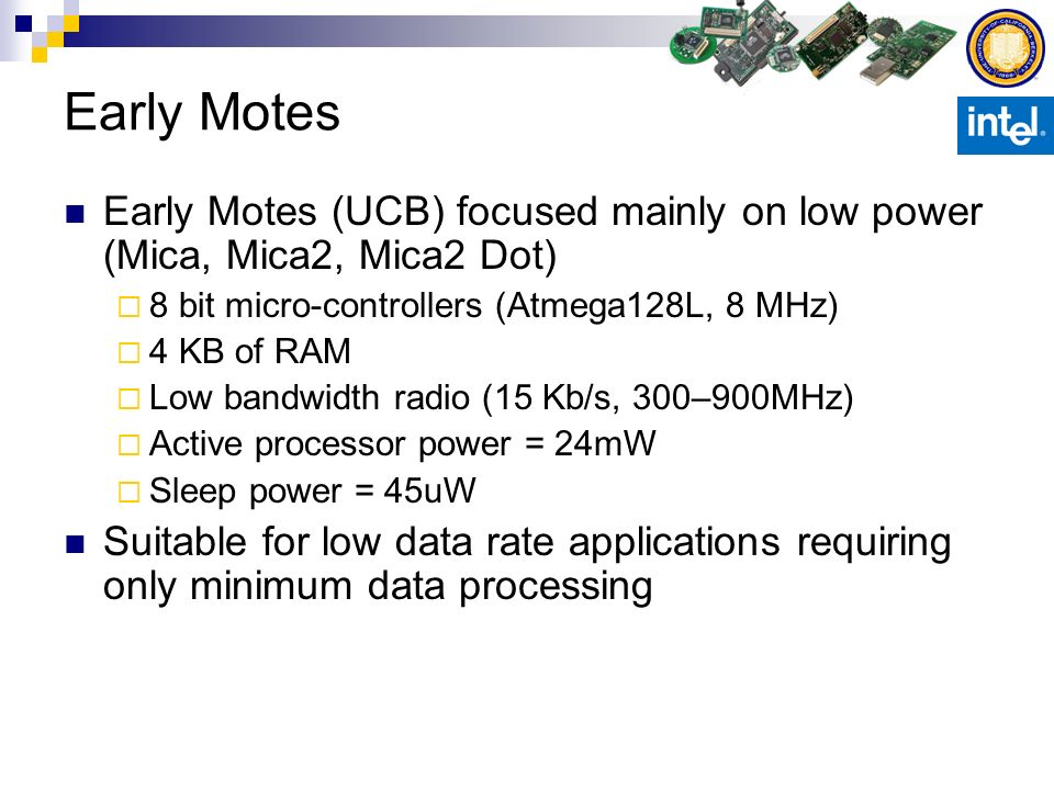 Early Motes Early Motes (UCB) focused mainly on low power (Mica, Mica2, Mica2 Dot) 8 bit micro-controllers (Atmega128L, 8 MHz)