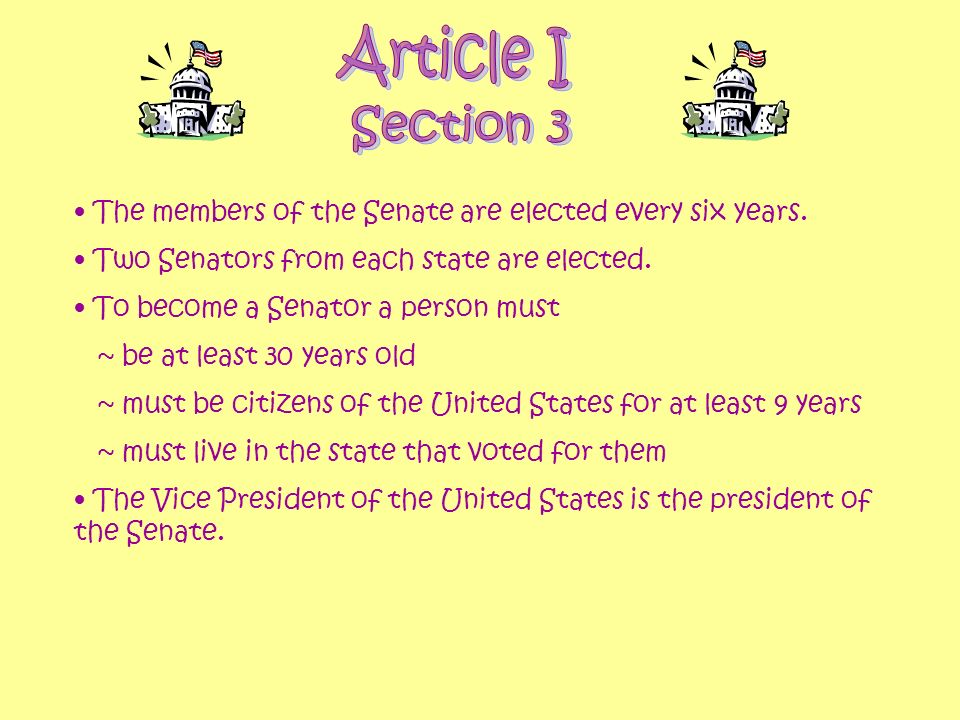 Article I Section 3. The members of the Senate are elected every six years. Two Senators from each state are elected.