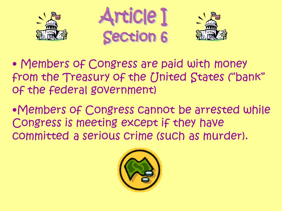 Article I Section 6. Members of Congress are paid with money from the Treasury of the United States ( bank of the federal government)