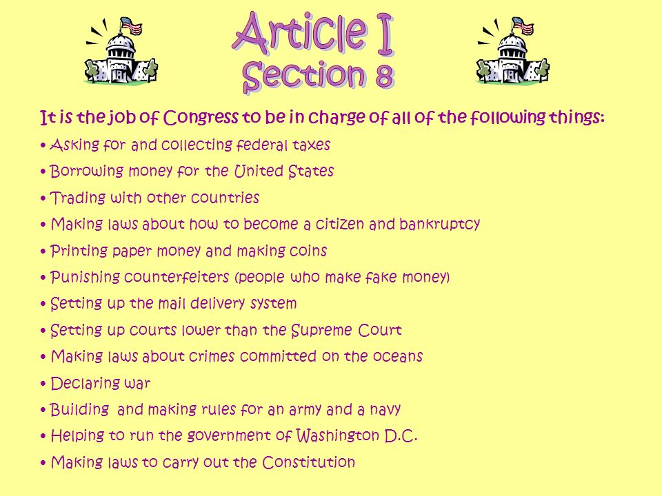 Article I Section 8. It is the job of Congress to be in charge of all of the following things: Asking for and collecting federal taxes.