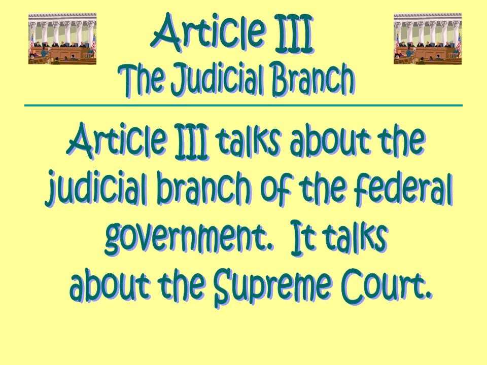 Article III talks about the judicial branch of the federal