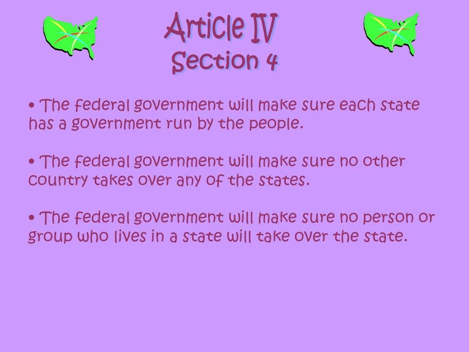 Article IV Section 4. The federal government will make sure each state has a government run by the people.