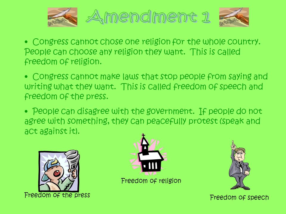 Amendment 1 Congress cannot chose one religion for the whole country. People can choose any religion they want. This is called freedom of religion.