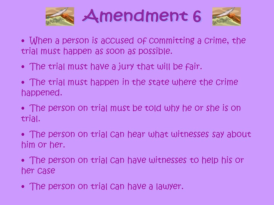 Amendment 6 When a person is accused of committing a crime, the trial must happen as soon as possible.