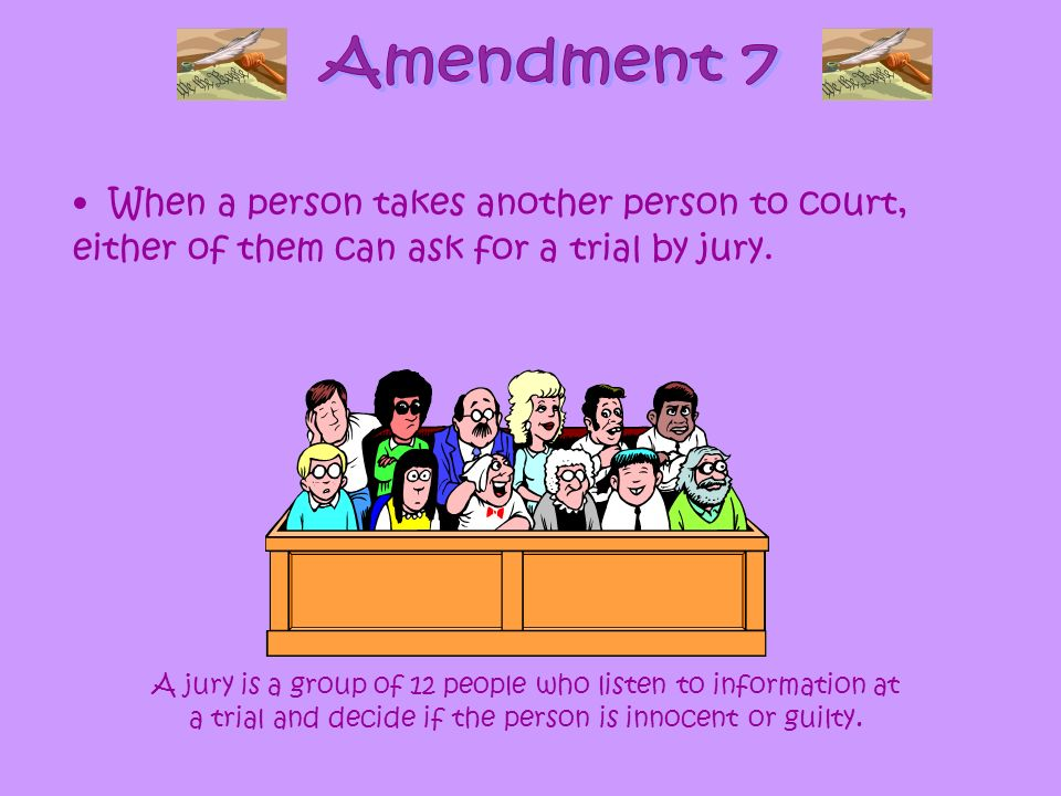 Amendment 7 When a person takes another person to court, either of them can ask for a trial by jury.