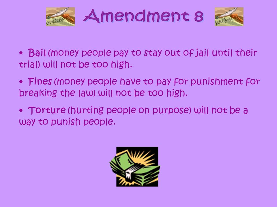 Amendment 8 Bail (money people pay to stay out of jail until their trial) will not be too high.