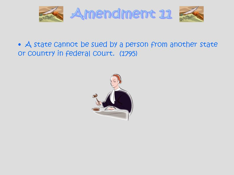 Amendment 11 A state cannot be sued by a person from another state or country in federal court.