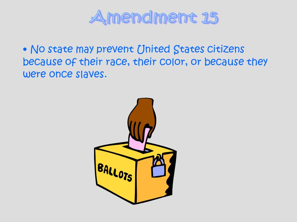 Amendment 15 No state may prevent United States citizens because of their race, their color, or because they were once slaves.