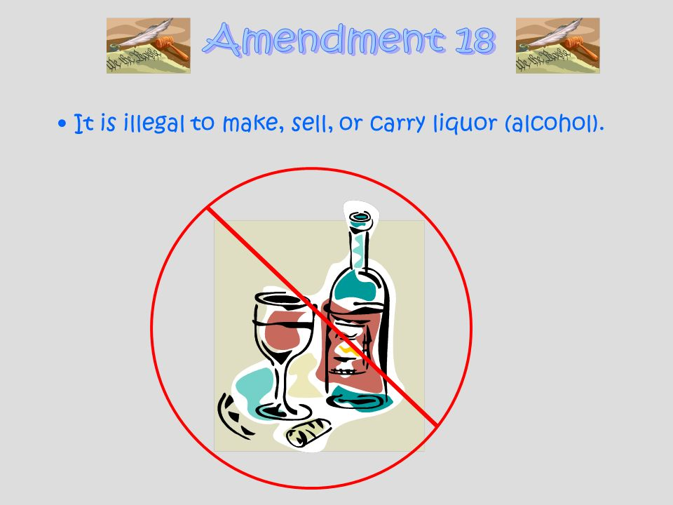 Amendment 18 It is illegal to make, sell, or carry liquor (alcohol).