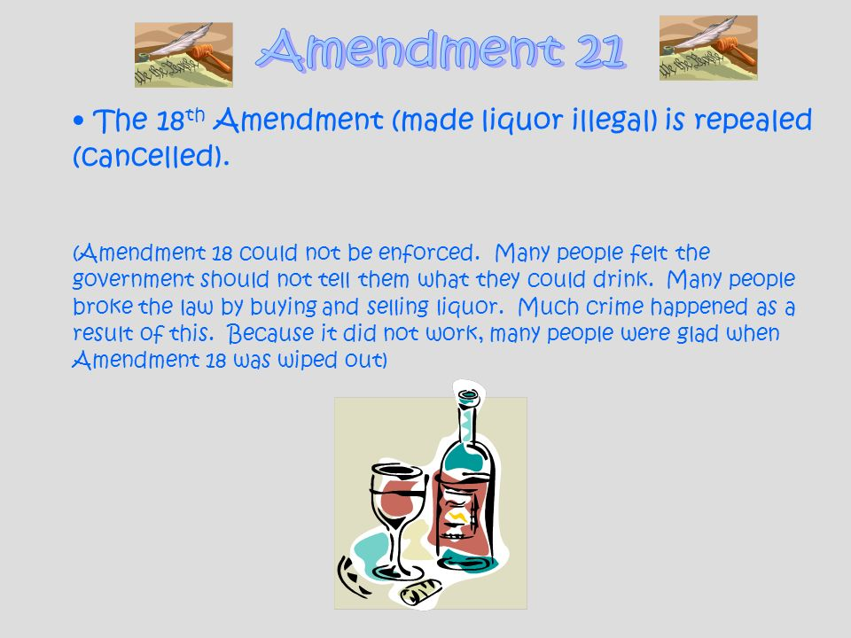 Amendment 21 The 18th Amendment (made liquor illegal) is repealed (cancelled).
