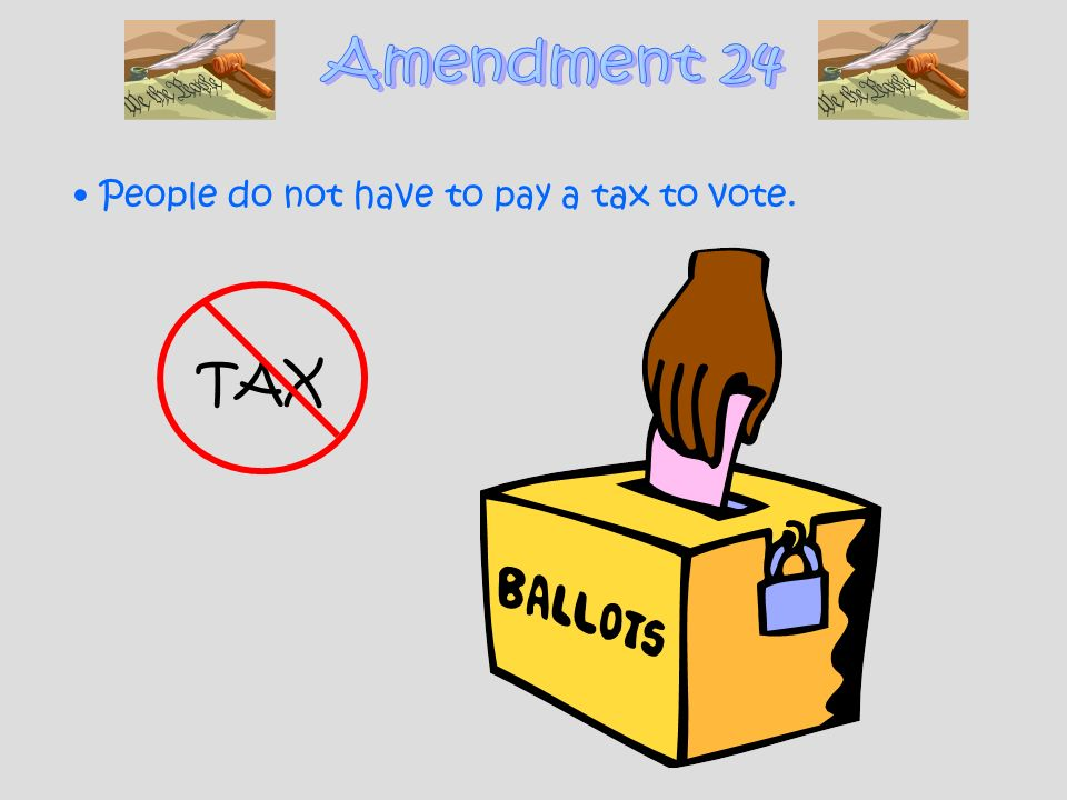 Amendment 24 People do not have to pay a tax to vote. TAX