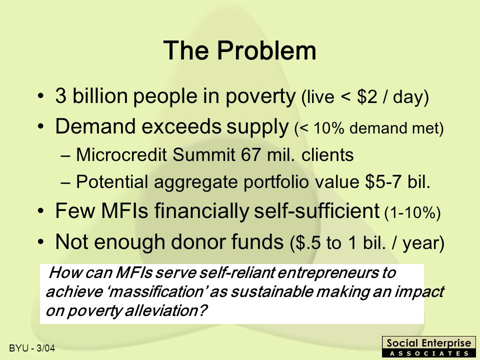 The Problem 3 billion people in poverty (live < $2 / day)
