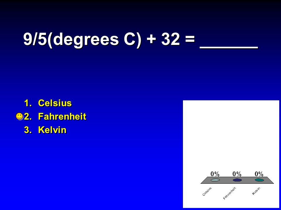 9/5(degrees C) + 32 = ______ Celsius Fahrenheit Kelvin