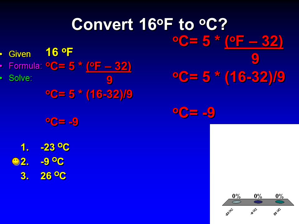 Convert 16oF to oC oC= 5 * (oF – 32) 9 oC= 5 * (16-32)/9 oC= -9 16 oF